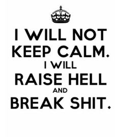 I will not keep calm. I will raise hell and break shit