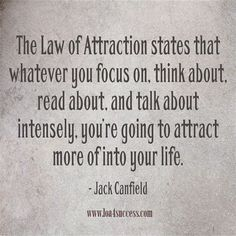 The Law of Attraction states that whatever you focus on, think about, read about, and talk about intensely, you're going to attract more of into your life. - Jack Canfield www.loa4success.com...