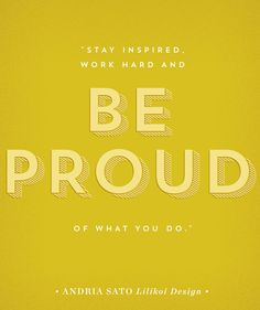 Stay inspired, work hard, and be proud of what you do.
