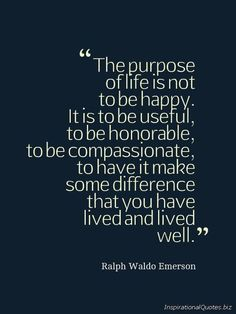 Not to be happy.. to be useful and have made a difference that you have lived WELL <3