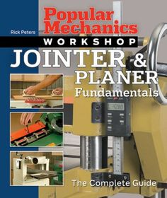 Popular Mechanics Workshop: Jointer  Planer Fundamentals: The Complete Guide - It happens all the time: woodworkers proudly survey their handiwork only to discover gaps in the glue joints and between parts. The solution? This comprehensive guide