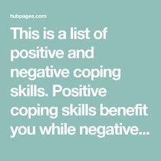 This is a list of positive and negative coping skills. Positive coping skills benefit you while negative coping skills cost you something. Use these coping strategies to help you manage stress.