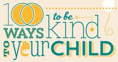 100 ways to be kind header these ways to be kind are not complex or fancy; they are basically a reminder to myself of the simple ways I can connect with and be there for my children.  Many of them will remind you of ways you already are showing your love to your kids.