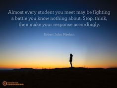 Almost every student you meet may be fighting a battle you know nothing about. Stop, think, then make your response accordingly – Robert John Meehan