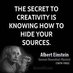 """""""The secret to creativity is knowing how to hide your sources""""   Albert Einstein"""