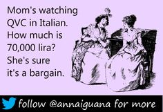 Mom's watching QVC in Italian. How much is 70,000 lira? She's sure it's a bargain. #funny #ecards #quotes #addicted #to #shopping #love