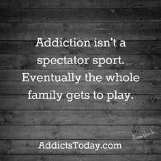 Addiction isn't a spectator sport. Eventually the whole family gets to play #AddictsToday.com #Addiction #Recovery Strengthening Families Program: http://aahealth.org/pdf/strengthen-families.pdf