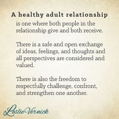 """A healthy adult relationship is one where both people in the relationship give and both receive. There is a safe and open exchange of ideas, feelings, and thoughts, and all perspectives are considered and valued. There is also the freedom to respectfully challenge, confront, and strengthen one another."" -Leslie Vernick pinterest.com/leslievernick http://leslievernick.com #marriage #relationships #respect"
