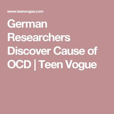German Researchers Discover Cause of OCD | Teen Vogue