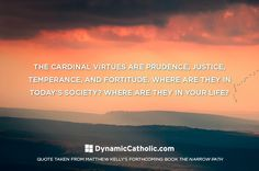 The cardinal virtues are prudence, justice, temperance, and fortitude. Where are they in today's society? Where are they in your life?