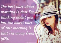 The best part about morning is that I'm thinking about you but the worst part of this morning is that I'm away from you.