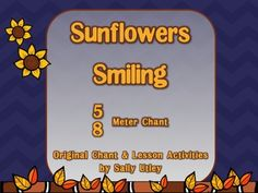 Sunflowers Smiling - A Fall Chant in 5/8 Meter Most of our curriculum materials are filled with duple and triple meter, but very few songs or chants in any of the unusual meters. This original fall chant in 5/8 meter is a great addition to your fall music activities.