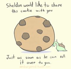 Sheldon bringing you a cookie.