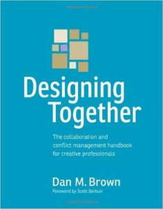 Designing Together: The collaboration and conflict management handbook for creative professionals (Voices That Matter): Dan M. Brown: 9780321918635: Amazon.com: Books