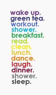 wake up. green tea. workout. shower. breakfast. read.clean. lunch. dance. laugh. dinner. shower. sleep.