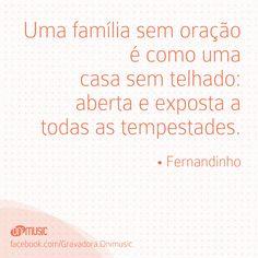 """""""Uma família sem oração é como uma casa sem telhado: aberta e exposta a todas as tempestades."""" {Fernandinho}"""