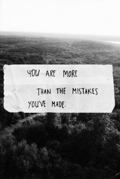 """You are more than the mistakes you've made."" Don't let your past define you. Transform your mistakes into lessons. Learn. Let go."