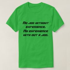 No job , no experience T-Shirt a green t-shirt with a funny text on. the text is No job with out experience. No experience with out a job.