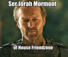 Post with 97 votes and 5356 views. Tagged with funny, game of thrones, memes, friendzoned, jorah mormont; Jorah Mormont the king of the friendzone Game Of Thrones Meme, Got Memes, Funny Memes, Hilarious, Funny Shit, Ser Jorah Mormont, Friendzone, Game Of Trone, Iain Glen