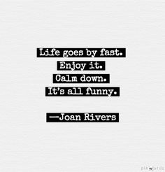 """Life goes by fast. Enjoy it. Calm down. It's all funny."" —Joan Rivers #quotes"