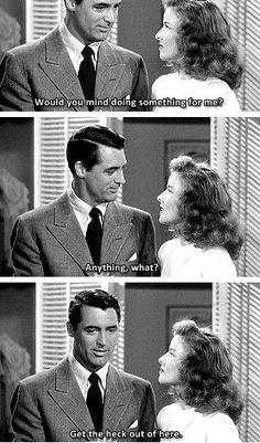 """Dexter, would you mind doing something for me?...Get the heck out of here ."" The Philadelphia Story. 1940."