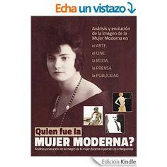 Quien fue la Mujer Moderna?: Análisis y evolución de la imagen de la Mujer Moderna, a través del arte, del cine, de la moda, de la fotografía y de los medios de comunicación eBook: PaikanBooks: Amazon.es: Tienda Kindle