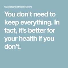 You don't need to keep everything. In fact, it's better for your health if you don't.