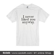 I Never Liked You Anyway T-Shirt