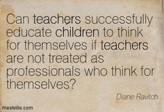 Can teachers successfully educate children to think for themselves if teachers are not treated as professionals who think for themselves?