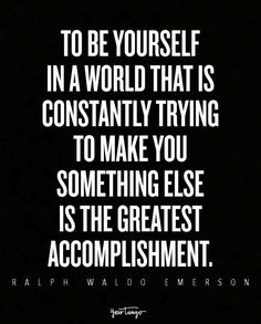 """""""To be yourself in a world that is constantly trying to make you something else is the greatest accomplishment."""""""