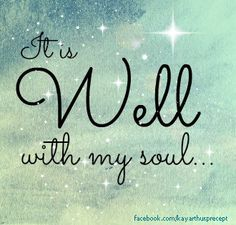 When peace, like a river, attendeth my way,  when sorrows like sea billows roll;  whatever my lot, thou hast taught me to say,  It is well, it is well with my soul.