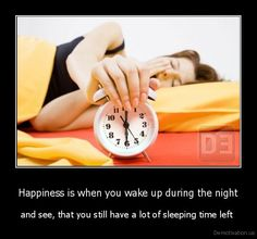 Happiness is when you wake up during the night - and see, that you still have a lot of sleeping time left
