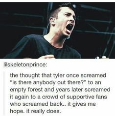 Posts and stuff like this is what keeps me alive. I hope one day instead of yelling in the mirror at all my demons I can yell with a crowd of people and feel less alone. This makes me cry so much. thanks Tyler for staying alive. Twenty One Pilots, Twenty One Pilot Memes, Tyler And Josh, Tyler Joseph, Fallout Boy, Screamo, My Demons, My Escape, Staying Alive