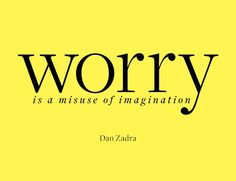 Worry is a misuse of imagination - Dan Zadra