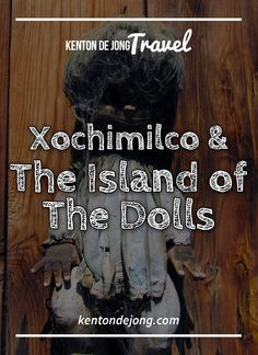 Xochimilco and The Island of the Dolls · Kenton de Jong Travel - The Island of the Dolls is in Xochimilco, a borough south of Mexico City. While it would be faster to take a car from Mexico City to Xochimilco, th...