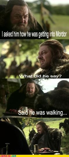 Ned Stark knows, one does not simply walk into Mordor...  This cracked me up so much! Only people who watch/read Game of Thrones will understand :)