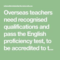 Overseas teachers need recognised qualifications and pass the English proficiency test, to be accredited to teach in a NSW school. More details. English Test, English Language, Certified Copy, Language Proficiency, Find Work, Return To Work, School Teacher, Advice, Teaching