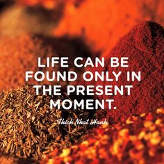 Life can only be found in the present moment