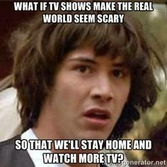 What if shows make the real world seem scary so we'll stay home and watch more TV. Cultivation Theory