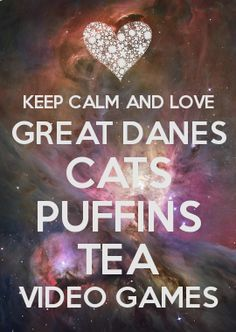 KEEP CALM AND LOVE GREAT DANES CATS PUFFINS TEA VIDEO GAMES