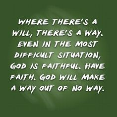 Where there's a will, there's a way. Even in the most difficult situation, God is faithful. Have faith. God will make a way out of no way.