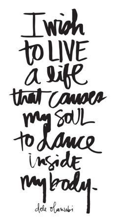 Inspirational & Motivational Quotes.. I Wish To Live A Life That Causes My Soul To Dance Inside My Body
