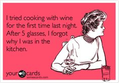 Funny Confession Ecard: I tried cooking with wine for the first time last night. After 5 glasses, I forgot why I was in the kitchen.