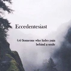 Eccedentesiast (n) someone who hides pain behind a smile