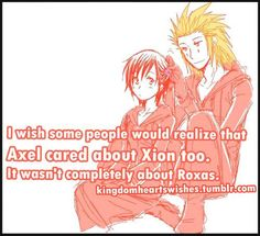 THANK YOU. I hate how people make Axel out to be gay because of how much he cares for Roxas. He cares just as much about Xion. They're best friends, you're supposed to care that much about your best friends.