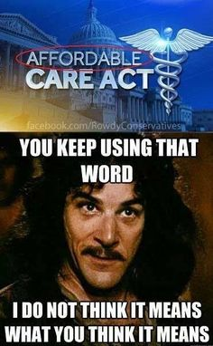 """Affordable"" Care act. You keep using that word. I do not think it means what you think it means."