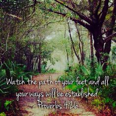 Watch the path of your feet and all your ways will be established. Proverbs 4:26