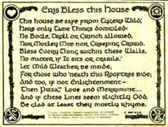 Eris Bless this House  This house be safe from tygers wylde*,  Here only tame things domiciled:  No bogle, troll, or grinch allowed,  Nor motley mob nor creeping crowd.  Bless every thing within these walls,  No matter if it sits or crawls.**  Let mild weather be inside,  For those who 'neath this rooftree bide;  And too, if not enlightenment-  Then pizza***, love and merriment...  And if these lines seem slightly odd,  Be glad at least  they mostly rhyme.