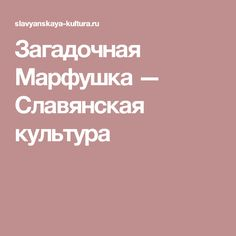 Загадочная Марфушка — Славянская культура