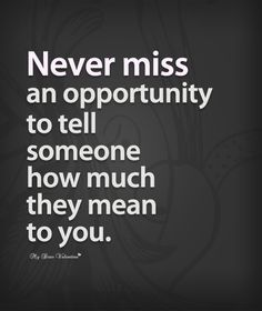 Never miss an opportunity to tell someone how much they mean to you.